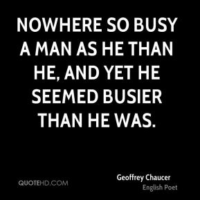Geoffrey Chaucer - Nowhere so busy a man as he than he, and yet he seemed busier than he was.