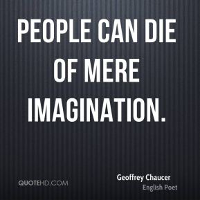 Geoffrey Chaucer - People can die of mere imagination.