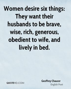 Geoffrey Chaucer - Women desire six things: They want their husbands to be brave, wise, rich, generous, obedient to wife, and lively in bed.