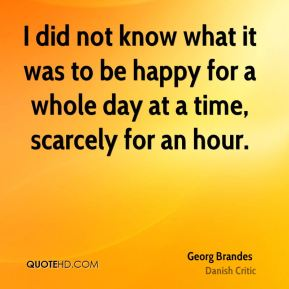 I did not know what it was to be happy for a whole day at a time, scarcely for an hour.