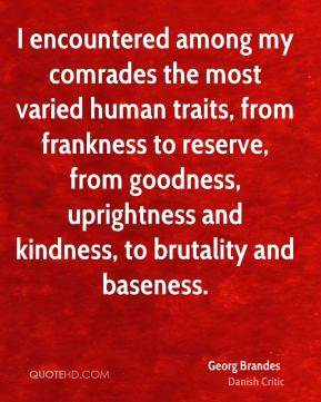 Georg Brandes - I encountered among my comrades the most varied human traits, from frankness to reserve, from goodness, uprightness and kindness, to brutality and baseness.