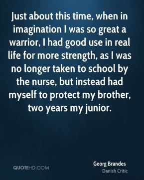 Just about this time, when in imagination I was so great a warrior, I had good use in real life for more strength, as I was no longer taken to school by the nurse, but instead had myself to protect my brother, two years my junior.