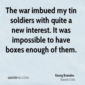 Georg Brandes - The war imbued my tin soldiers with quite a new interest. It was impossible to have boxes enough of them.