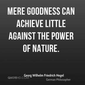 Georg Wilhelm Friedrich Hegel - Mere goodness can achieve little against the power of nature.