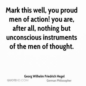 Georg Wilhelm Friedrich Hegel - Mark this well, you proud men of action! you are, after all, nothing but unconscious instruments of the men of thought.
