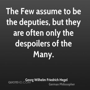 Georg Wilhelm Friedrich Hegel - The Few assume to be the deputies, but they are often only the despoilers of the Many.