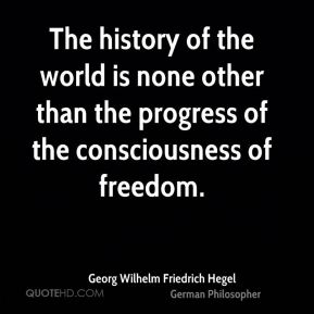 Georg Wilhelm Friedrich Hegel - The history of the world is none other than the progress of the consciousness of freedom.
