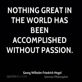 Nothing great in the world has been accomplished without passion.