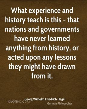 What experience and history teach is this - that nations and governments have never learned anything from history, or acted upon any lessons they might have drawn from it.