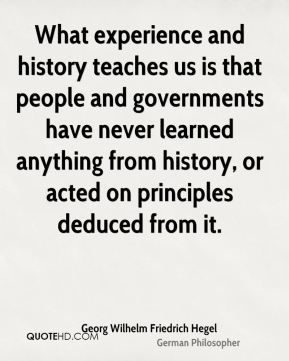 What experience and history teaches us is that people and governments have never learned anything from history, or acted on principles deduced from it.