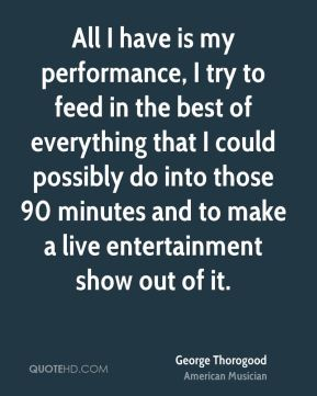 All I have is my performance, I try to feed in the best of everything that I could possibly do into those 90 minutes and to make a live entertainment show out of it.