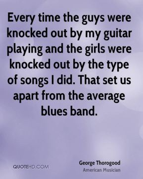 Every time the guys were knocked out by my guitar playing and the girls were knocked out by the type of songs I did. That set us apart from the average blues band.