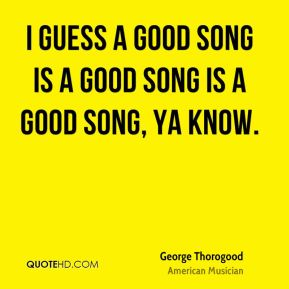 George Thorogood - I guess a good song is a good song is a good song, ya know.