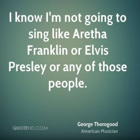 George Thorogood - I know I'm not going to sing like Aretha Franklin or Elvis Presley or any of those people.