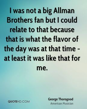 I was not a big Allman Brothers fan but I could relate to that because that is what the flavor of the day was at that time - at least it was like that for me.