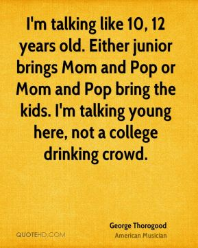 I'm talking like 10, 12 years old. Either junior brings Mom and Pop or Mom and Pop bring the kids. I'm talking young here, not a college drinking crowd.