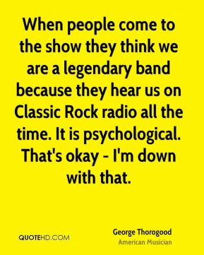 When people come to the show they think we are a legendary band because they hear us on Classic Rock radio all the time. It is psychological. That's okay - I'm down with that.