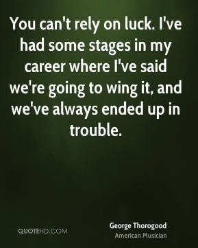 You can't rely on luck. I've had some stages in my career where I've said we're going to wing it, and we've always ended up in trouble.
