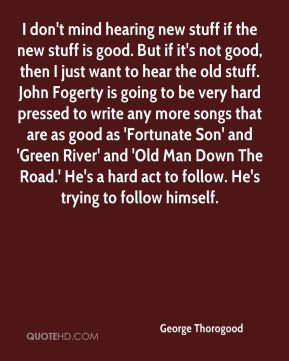 George Thorogood - I don't mind hearing new stuff if the new stuff is good. But if it's not good, then I just want to hear the old stuff. John Fogerty is going to be very hard pressed to write any more songs that are as good as 'Fortunate Son' and 'Green River' and 'Old Man Down The Road.' He's a hard act to follow. He's trying to follow himself.