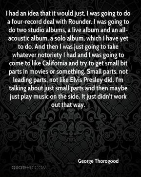 George Thorogood - I had an idea that it would just, I was going to do a four-record deal with Rounder. I was going to do two studio albums, a live album and an all-acoustic album, a solo album, which I have yet to do. And then I was just going to take whatever notoriety I had and I was going to come to like California and try to get small bit parts in movies or something. Small parts, not leading parts, not like Elvis Presley did. I'm talking about just small parts and then maybe just play music on the side. It just didn't work out that way.