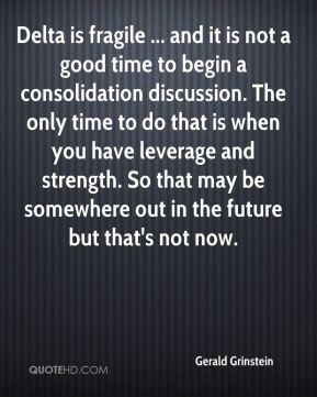 Gerald Grinstein - Delta is fragile ... and it is not a good time to begin a consolidation discussion. The only time to do that is when you have leverage and strength. So that may be somewhere out in the future but that's not now.