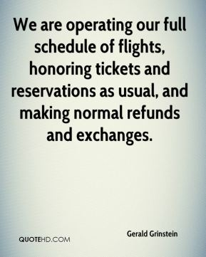 Gerald Grinstein - We are operating our full schedule of flights, honoring tickets and reservations as usual, and making normal refunds and exchanges.