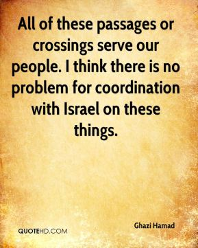 Ghazi Hamad - All of these passages or crossings serve our people. I think there is no problem for coordination with Israel on these things.