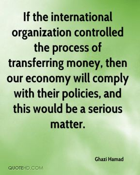 Ghazi Hamad - If the international organization controlled the process of transferring money, then our economy will comply with their policies, and this would be a serious matter.