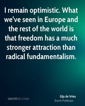 I remain optimistic. What we've seen in Europe and the rest of the world is that freedom has a much stronger attraction than radical fundamentalism.
