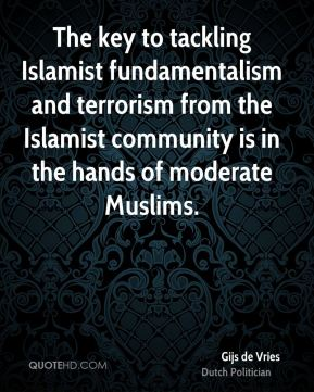 The key to tackling Islamist fundamentalism and terrorism from the Islamist community is in the hands of moderate Muslims.