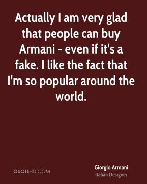 Actually I am very glad that people can buy Armani - even if it's a fake. I like the fact that I'm so popular around the world.