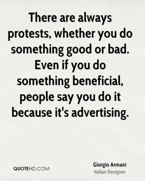 Giorgio Armani - There are always protests, whether you do something good or bad. Even if you do something beneficial, people say you do it because it's advertising.
