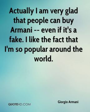 Giorgio Armani - Actually I am very glad that people can buy Armani -- even if it's a fake. I like the fact that I'm so popular around the world.
