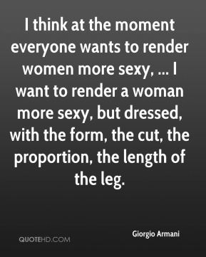 I think at the moment everyone wants to render women more sexy, ... I want to render a woman more sexy, but dressed, with the form, the cut, the proportion, the length of the leg.