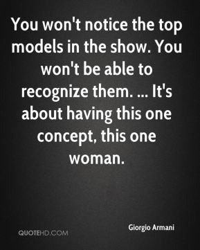 You won't notice the top models in the show. You won't be able to recognize them. ... It's about having this one concept, this one woman.