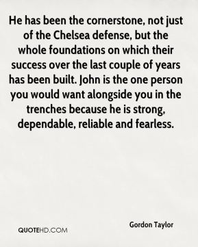 He has been the cornerstone, not just of the Chelsea defense, but the whole foundations on which their success over the last couple of years has been built. John is the one person you would want alongside you in the trenches because he is strong, dependable, reliable and fearless.