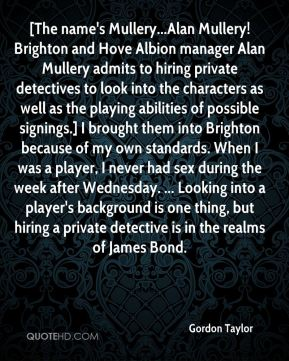 [The name's Mullery...Alan Mullery! Brighton and Hove Albion manager Alan Mullery admits to hiring private detectives to look into the characters as well as the playing abilities of possible signings.] I brought them into Brighton because of my own standards. When I was a player, I never had sex during the week after Wednesday. ... Looking into a player's background is one thing, but hiring a private detective is in the realms of James Bond.