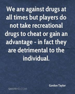 We are against drugs at all times but players do not take recreational drugs to cheat or gain an advantage - in fact they are detrimental to the individual.