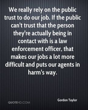 We really rely on the public trust to do our job. If the public can't trust that the person they're actually being in contact with is a law enforcement officer, that makes our jobs a lot more difficult and puts our agents in harm's way.