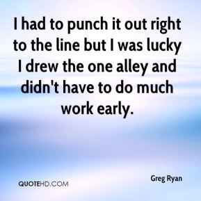 Greg Ryan - I had to punch it out right to the line but I was lucky I drew the one alley and didn't have to do much work early.