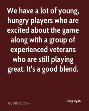 We have a lot of young, hungry players who are excited about the game along with a group of experienced veterans who are still playing great. It's a good blend.