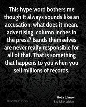 This hype word bothers me though It always sounds like an accusation, what does it mean, advertising, column inches in the press? Bands themselves are never really responsible for all of that. That is something that happens to you when you sell millions of records.