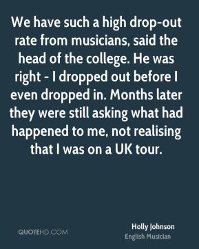 Holly Johnson - We have such a high drop-out rate from musicians, said the head of the college. He was right - I dropped out before I even dropped in. Months later they were still asking what had happened to me, not realising that I was on a UK tour.