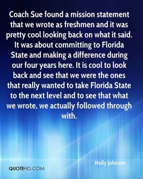 Holly Johnson - Coach Sue found a mission statement that we wrote as freshmen and it was pretty cool looking back on what it said. It was about committing to Florida State and making a difference during our four years here. It is cool to look back and see that we were the ones that really wanted to take Florida State to the next level and to see that what we wrote, we actually followed through with.