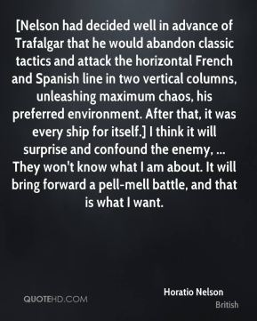 [Nelson had decided well in advance of Trafalgar that he would abandon classic tactics and attack the horizontal French and Spanish line in two vertical columns, unleashing maximum chaos, his preferred environment. After that, it was every ship for itself.] I think it will surprise and confound the enemy, ... They won't know what I am about. It will bring forward a pell-mell battle, and that is what I want.