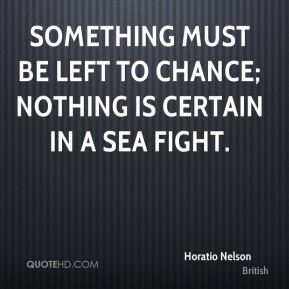 Something must be left to chance; nothing is certain in a sea fight.