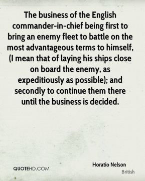 The business of the English commander-in-chief being first to bring an enemy fleet to battle on the most advantageous terms to himself, (I mean that of laying his ships close on board the enemy, as expeditiously as possible); and secondly to continue them there until the business is decided.