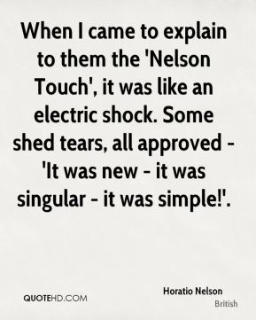 When I came to explain to them the 'Nelson Touch', it was like an electric shock. Some shed tears, all approved - 'It was new - it was singular - it was simple!'.