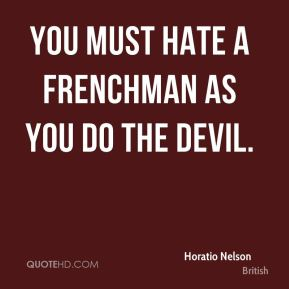 You must hate a Frenchman as you do the devil.