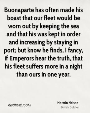 Horatio Nelson - Buonaparte has often made his boast that our fleet would be worn out by keeping the sea and that his was kept in order and increasing by staying in port; but know he finds, I fancy, if Emperors hear the truth, that his fleet suffers more in a night than ours in one year.
